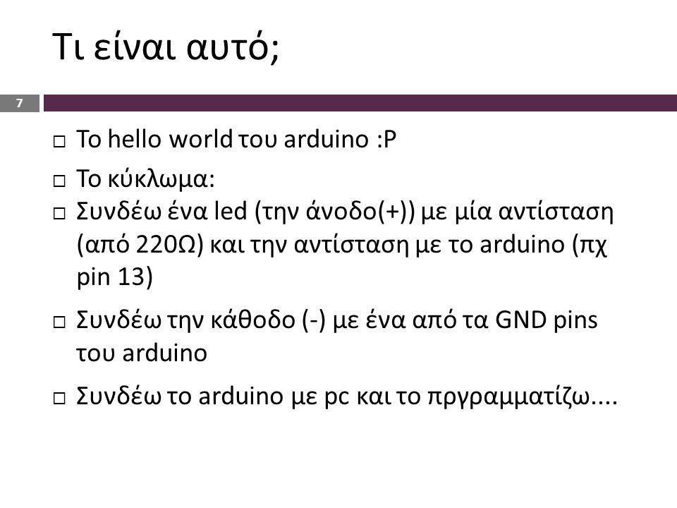 Τι είναι αυτό;  Το hello world του arduino :P  Το κύκλωμα:  Συνδέω ένα led (την άνοδο(+)) με μία αντίσταση (από 220Ω) και την αντίσταση με το ardui