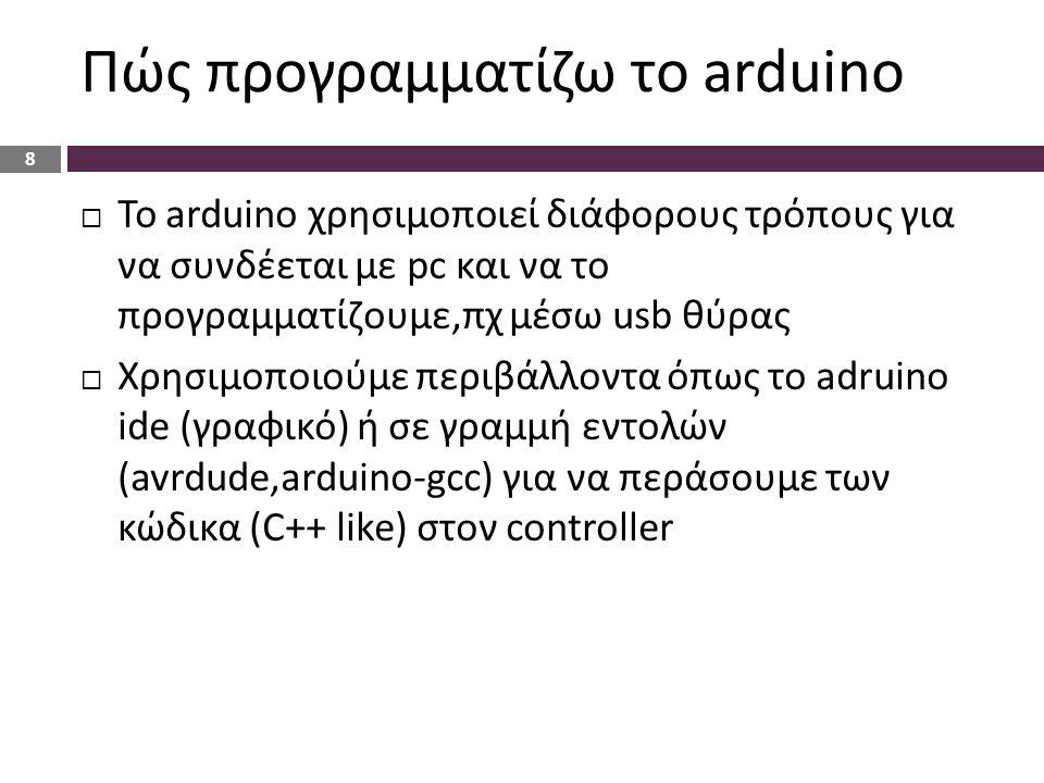 Πώς προγραμματίζω το arduino  Το arduino χρησιμοποιεί διάφορους τρόπους για να συνδέεται με pc και να το προγραμματίζουμε,πχ μέσω usb θύρας  Χρησιμοποιούμε περιβάλλοντα όπως το adruino ide (γραφικό) ή σε γραμμή εντολών (avrdude,arduino-gcc) για να περάσουμε των κώδικα (C++ like) στον controller 8