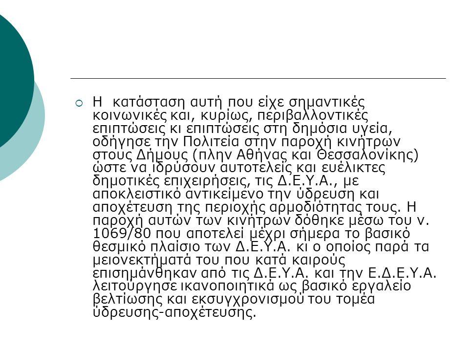  Η κατάσταση αυτή που είχε σημαντικές κοινωνικές και, κυρίως, περιβαλλοντικές επιπτώσεις κι επιπτώσεις στη δημόσια υγεία, οδήγησε την Πολιτεία στην παροχή κινήτρων στους Δήμους (πλην Αθήνας και Θεσσαλονίκης) ώστε να ιδρύσουν αυτοτελείς και ευέλικτες δημοτικές επιχειρήσεις, τις Δ.Ε.Υ.Α., με αποκλειστικό αντικείμενο την ύδρευση και αποχέτευση της περιοχής αρμοδιότητας τους.