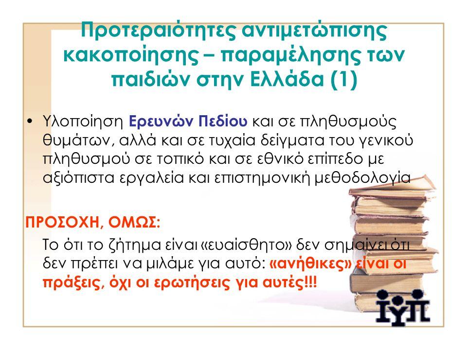 Προτεραιότητες αντιμετώπισης κακοποίησης – παραμέλησης των παιδιών στην Ελλάδα (1) Υλοποίηση Ερευνών Πεδίου και σε πληθυσμούς θυμάτων, αλλά και σε τυχαία δείγματα του γενικού πληθυσμού σε τοπικό και σε εθνικό επίπεδο με αξιόπιστα εργαλεία και επιστημονική μεθοδολογία ΠΡΟΣΟΧΗ, ΟΜΩΣ: Το ότι το ζήτημα είναι «ευαίσθητο» δεν σημαίνει ότι δεν πρέπει να μιλάμε για αυτό: «ανήθικες» είναι οι πράξεις, όχι οι ερωτήσεις για αυτές!!!