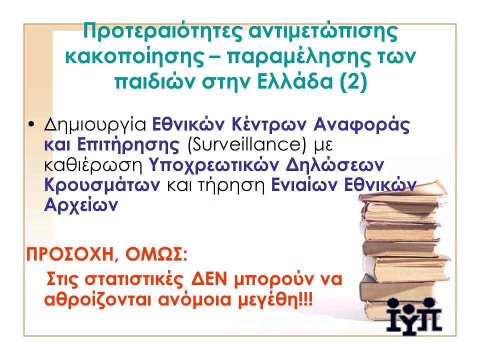 Προτεραιότητες αντιμετώπισης κακοποίησης – παραμέλησης των παιδιών στην Ελλάδα (2) Δημιουργία Εθνικών Κέντρων Αναφοράς και Επιτήρησης (Surveillance) με καθιέρωση Υποχρεωτικών Δηλώσεων Κρουσμάτων και τήρηση Ενιαίων Εθνικών Αρχείων ΠΡΟΣΟΧΗ, ΟΜΩΣ: Στις στατιστικές ΔΕΝ μπορούν να αθροίζονται ανόμοια μεγέθη!!!
