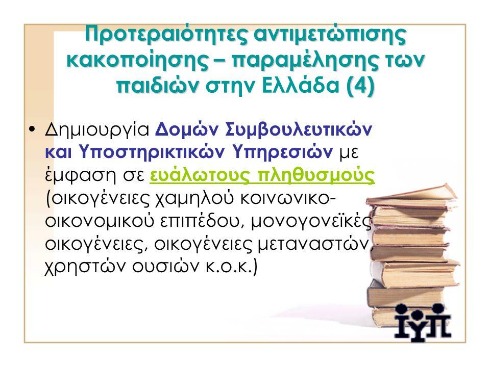 Προτεραιότητες αντιμετώπισης κακοποίησης – παραμέλησης των παιδιών (4) Προτεραιότητες αντιμετώπισης κακοποίησης – παραμέλησης των παιδιών στην Ελλάδα (4) Δημιουργία Δομών Συμβουλευτικών και Υποστηρικτικών Υπηρεσιών με έμφαση σε ευάλωτους πληθυσμούς (οικογένειες χαμηλού κοινωνικο- οικονομικού επιπέδου, μονογονεϊκές οικογένειες, οικογένειες μεταναστών, χρηστών ουσιών κ.ο.κ.)