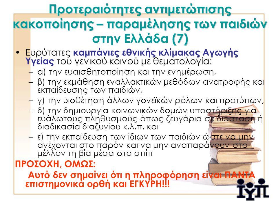 Προτεραιότητες αντιμετώπισης κακοποίησης – παραμέλησης των παιδιών (7) Προτεραιότητες αντιμετώπισης κακοποίησης – παραμέλησης των παιδιών στην Ελλάδα (7) Ευρύτατες καμπάνιες εθνικής κλίμακας Αγωγής Υγείας του γενικού κοινού με θεματολογία: –α) την ευαισθητοποίηση και την ενημέρωση, –β) την εκμάθηση εναλλακτικών μεθόδων ανατροφής και εκπαίδευσης των παιδιών, –γ) την υιοθέτηση άλλων γονεϊκών ρόλων και προτύπων, –δ) την δημιουργία κοινωνικών δομών υποστήριξης για ευάλωτους πληθυσμούς όπως ζευγάρια σε διάσταση ή διαδικασία διαζυγίου κ.λ.π.