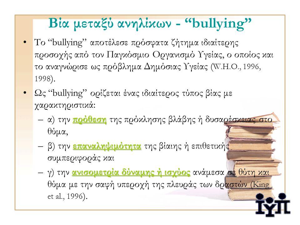 Βία μεταξύ ανηλίκων - bullying Το bullying αποτέλεσε πρόσφατα ζήτημα ιδιαίτερης προσοχής από τον Παγκόσμιο Οργανισμό Υγείας, ο οποίος και το αναγνώρισε ως πρόβλημα Δημόσιας Υγείας ( W.H.O., 1996, 1998 ).