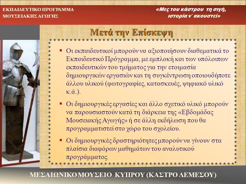 ΜΕΣΑΙΩΝΙΚΟ ΜΟΥΣΕΙΟ ΚΥΠΡΟΥ (ΚΑΣΤΡΟ ΛΕΜΕΣΟΥ) ΕΚΠΑΙΔΕΥΤΙΚΟ ΠΡΟΓΡΑΜΜΑ «Μες του κάστρου τη σιγή, ΜΟΥΣΕΙΑΚΗΣ ΑΓΩΓΗΣ ιστορία ν΄ ακουστεί»  Οι εκπαιδευτικοί μπορούν να αξιοποιήσουν διαθεματικά το Εκπαιδευτικό Πρόγραμμα, με εμπλοκή και των υπόλοιπων εκπαιδευτικών του τμήματος για την ετοιμασία δημιουργικών εργασιών και τη συγκέντρωση οποιουδήποτε άλλου υλικού (φωτογραφίες, κατασκευές, ψηφιακό υλικό κ.ά.).
