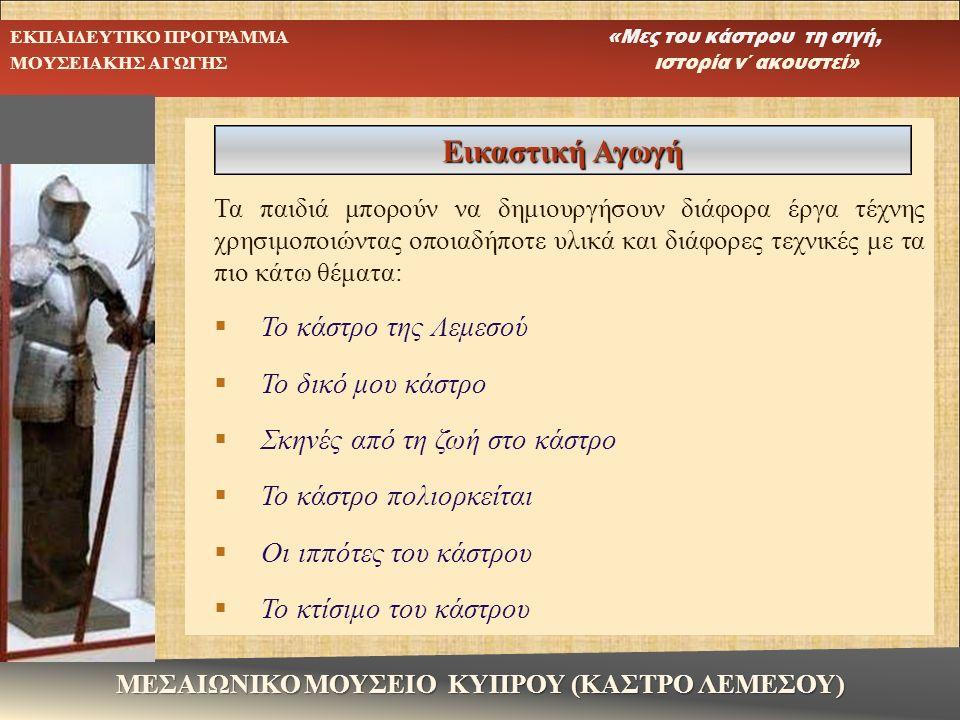 ΕΚΠΑΙΔΕΥΤΙΚΟ ΠΡΟΓΡΑΜΜΑ «Μες του κάστρου τη σιγή, ΜΟΥΣΕΙΑΚΗΣ ΑΓΩΓΗΣ ιστορία ν΄ ακουστεί» ΜΕΣΑΙΩΝΙΚΟ ΜΟΥΣΕΙΟ ΚΥΠΡΟΥ (ΚΑΣΤΡΟ ΛΕΜΕΣΟΥ)  Ένα οικόσημο  Αφίσα για το κάστρο της Λεμεσού  Μεσαιωνικά γραμματόσημα  Πανοπλίες ιπποτών  Το νόμισμα της εποχής.