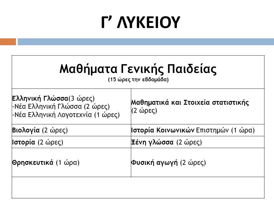 Γ ' ΛΥΚΕΙΟΥ Μαθήματα Γενικής Παιδείας (15 ώρες την εβδομάδα) Ελληνική Γλώσσα(3 ώρες) -Νέα Ελληνική Γλώσσα (2 ώρες) -Νέα Ελληνική Λογοτεχνία (1 ώρες) Μαθηματικά και Στοιχεία στατιστικής (2 ώρες) Βιολογία (2 ώρες)Ιστορία Κοινωνικών Επιστημών (1 ώρα) Ιστορία (2 ώρες)Ξένη γλώσσα (2 ώρες) Θρησκευτικά (1 ώρα)Φυσική αγωγή (2 ώρες)