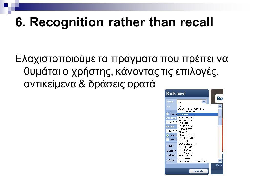 6. Recognition rather than recall Ελαχιστοποιούμε τα πράγματα που πρέπει να θυμάται ο χρήστης, κάνοντας τις επιλογές, αντικείμενα & δράσεις ορατά