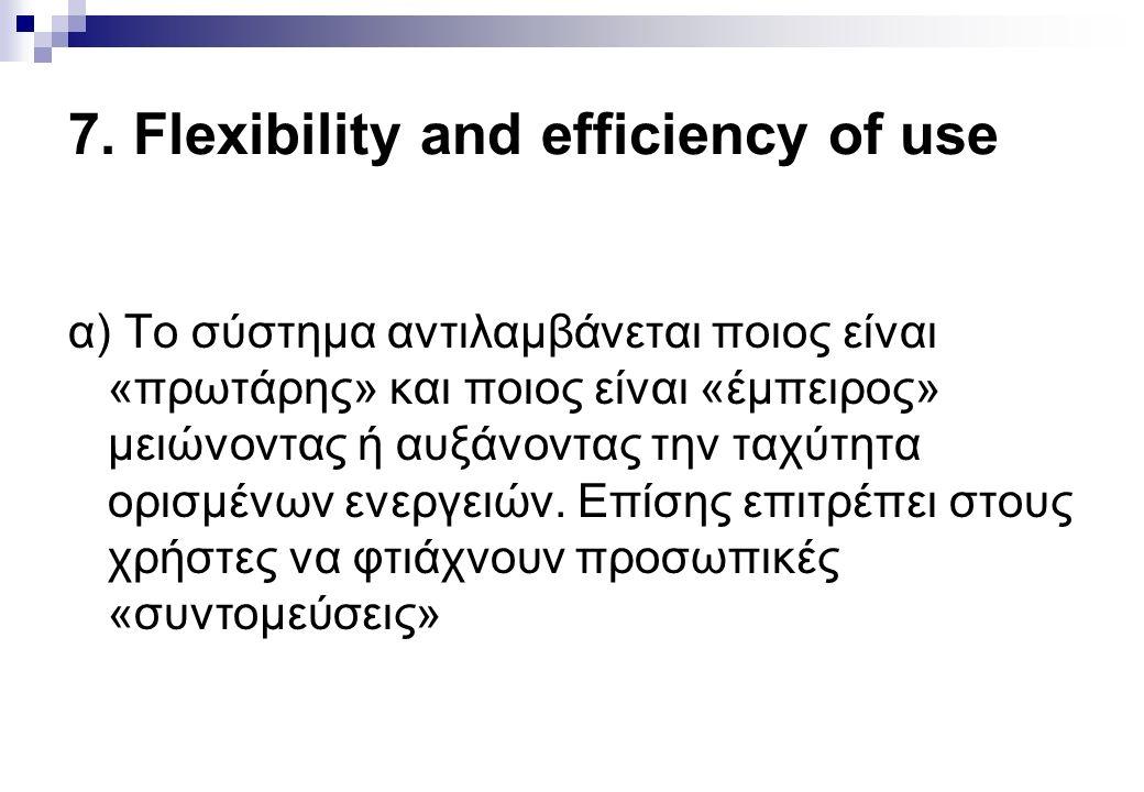 7. Flexibility and efficiency of use α) Το σύστημα αντιλαμβάνεται ποιος είναι «πρωτάρης» και ποιος είναι «έμπειρος» μειώνοντας ή αυξάνοντας την ταχύτη