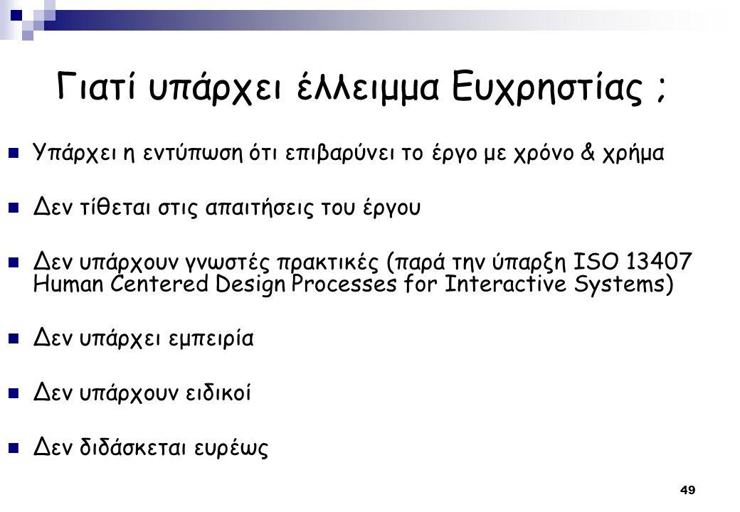 49 Γιατί υπάρχει έλλειμμα Ευχρηστίας ; Υπάρχει η εντύπωση ότι επιβαρύνει το έργο με χρόνο & χρήμα Δεν τίθεται στις απαιτήσεις του έργου Δεν υπάρχουν γνωστές πρακτικές (παρά την ύπαρξη ISO 13407 Human Centered Design Processes for Interactive Systems) Δεν υπάρχει εμπειρία Δεν υπάρχουν ειδικοί Δεν διδάσκεται ευρέως