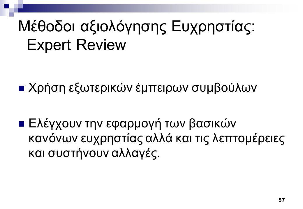 57 Μέθοδοι αξιολόγησης Ευχρηστίας: Expert Review Χρήση εξωτερικών έμπειρων συμβούλων Ελέγχουν την εφαρμογή των βασικών κανόνων ευχρηστίας αλλά και τις λεπτομέρειες και συστήνουν αλλαγές.