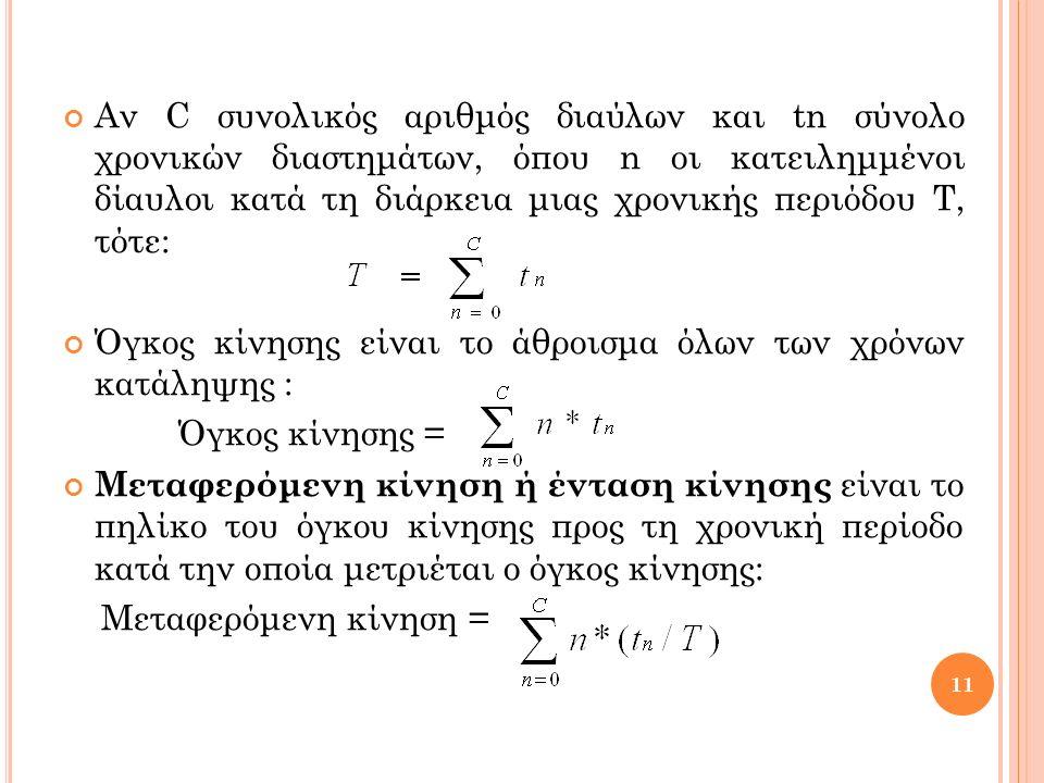 Αν C συνολικός αριθμός διαύλων και tn σύνολο χρονικών διαστημάτων, όπου n οι κατειλημμένοι δίαυλοι κατά τη διάρκεια μιας χρονικής περιόδου Τ, τότε: Όγκος κίνησης είναι το άθροισμα όλων των χρόνων κατάληψης : Όγκος κίνησης = Μεταφερόμενη κίνηση ή ένταση κίνησης είναι το πηλίκο του όγκου κίνησης προς τη χρονική περίοδο κατά την οποία μετριέται ο όγκος κίνησης: Μεταφερόμενη κίνηση = 11
