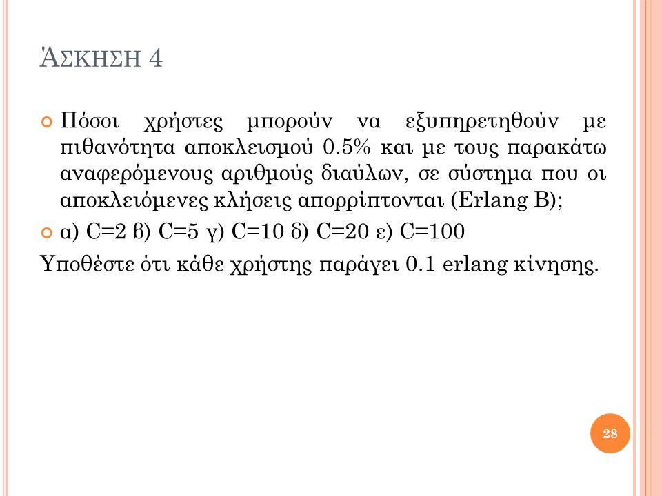 Ά ΣΚΗΣΗ 4 Πόσοι χρήστες μπορούν να εξυπηρετηθούν με πιθανότητα αποκλεισμού 0.5% και με τους παρακάτω αναφερόμενους αριθμούς διαύλων, σε σύστημα που οι αποκλειόμενες κλήσεις απορρίπτονται (Erlang B); α) C=2 β) C=5 γ) C=10 δ) C=20 ε) C=100 Υποθέστε ότι κάθε χρήστης παράγει 0.1 erlang κίνησης.