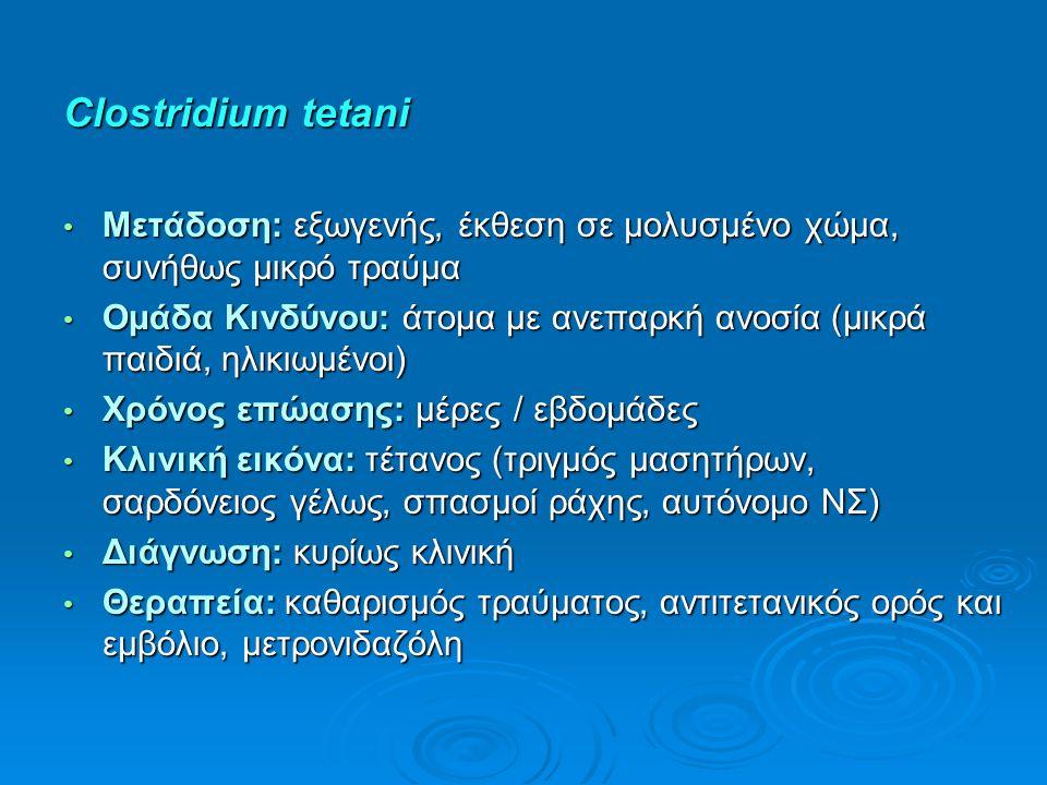 Clostridium tetani Μετάδοση: εξωγενής, έκθεση σε μολυσμένο χώμα, συνήθως μικρό τραύμα Μετάδοση: εξωγενής, έκθεση σε μολυσμένο χώμα, συνήθως μικρό τραύμα Ομάδα Κινδύνου: άτομα με ανεπαρκή ανοσία (μικρά παιδιά, ηλικιωμένοι) Ομάδα Κινδύνου: άτομα με ανεπαρκή ανοσία (μικρά παιδιά, ηλικιωμένοι) Χρόνος επώασης: μέρες / εβδομάδες Χρόνος επώασης: μέρες / εβδομάδες Κλινική εικόνα: τέτανος (τριγμός μασητήρων, σαρδόνειος γέλως, σπασμοί ράχης, αυτόνομο ΝΣ) Κλινική εικόνα: τέτανος (τριγμός μασητήρων, σαρδόνειος γέλως, σπασμοί ράχης, αυτόνομο ΝΣ) Διάγνωση: κυρίως κλινική Διάγνωση: κυρίως κλινική Θεραπεία: καθαρισμός τραύματος, αντιτετανικός ορός και εμβόλιο, μετρονιδαζόλη Θεραπεία: καθαρισμός τραύματος, αντιτετανικός ορός και εμβόλιο, μετρονιδαζόλη