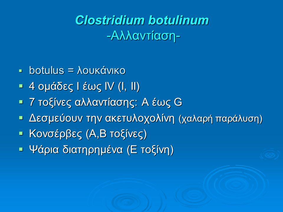 Clostridium botulinum -Αλλαντίαση-  botulus = λουκάνικο  4 ομάδες Ι έως IV (I, II)  7 τοξίνες αλλαντίασης: Α έως G  Δεσμεύουν την ακετυλοχολίνη (χαλαρή παράλυση)  Κονσέρβες (Α,Β τοξίνες)  Ψάρια διατηρημένα (Ε τοξίνη)