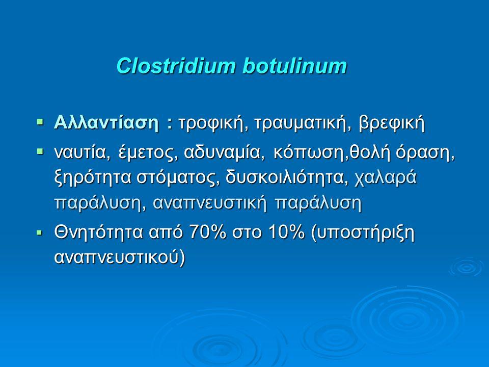 Clostridium botulinum  Αλλαντίαση : τροφική, τραυματική, βρεφική  ναυτία, έμετος, αδυναμία, κόπωση,θολή όραση, ξηρότητα στόματος, δυσκοιλιότητα, χαλαρά παράλυση, αναπνευστική παράλυση  Θνητότητα από 70% στο 10% (υποστήριξη αναπνευστικού)