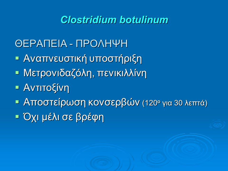 Clostridium botulinum ΘΕΡΑΠΕΙΑ - ΠΡΟΛΗΨΗ  Αναπνευστική υποστήριξη  Μετρονιδαζόλη, πενικιλλίνη  Αντιτοξίνη  Αποστείρωση κονσερβών (120 ο για 30 λεπτά)  Όχι μέλι σε βρέφη