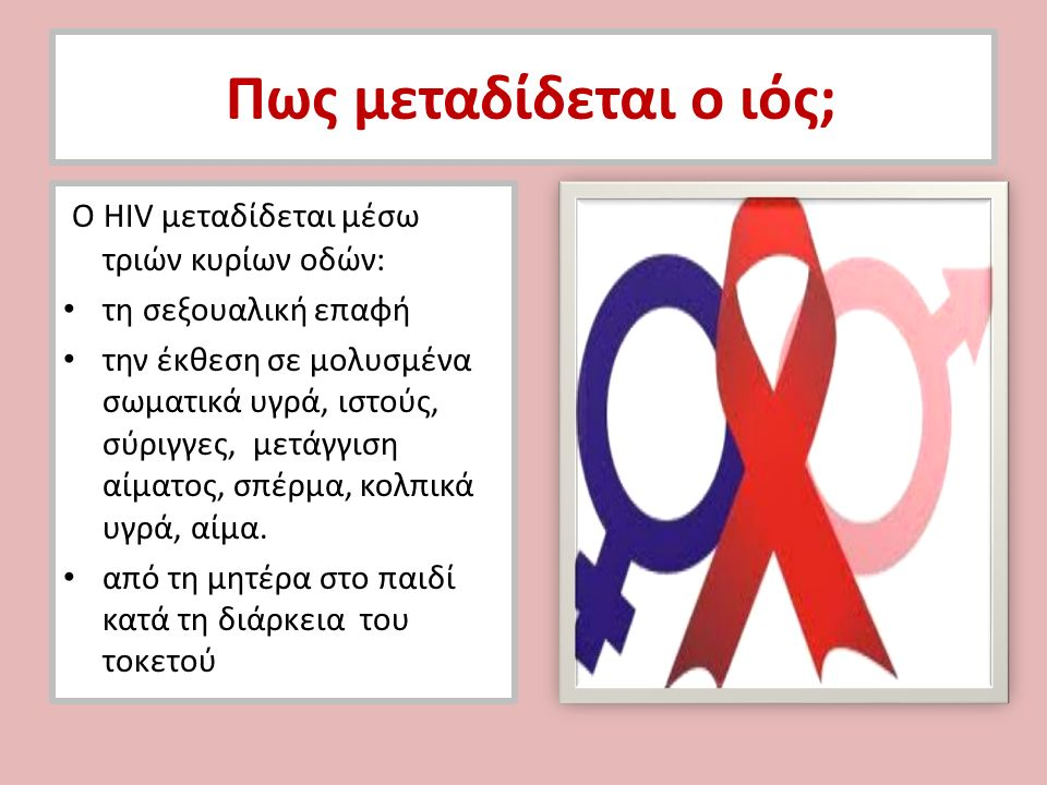 Πως μεταδίδεται ο ιός; Ο HIV μεταδίδεται μέσω τριών κυρίων οδών: τη σεξουαλική επαφή την έκθεση σε μολυσμένα σωματικά υγρά, ιστούς, σύριγγες, μετάγγισ