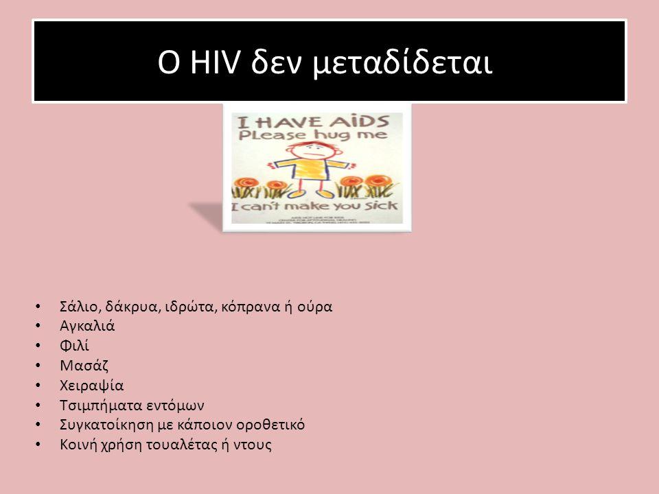 Ο HIV δεν μεταδίδεται: Σάλιο, δάκρυα, ιδρώτα, κόπρανα ή ούρα Αγκαλιά Φιλί Μασάζ Χειραψία Τσιμπήματα εντόμων Συγκατοίκηση με κάποιον οροθετικό Κοινή χρήση τουαλέτας ή ντους