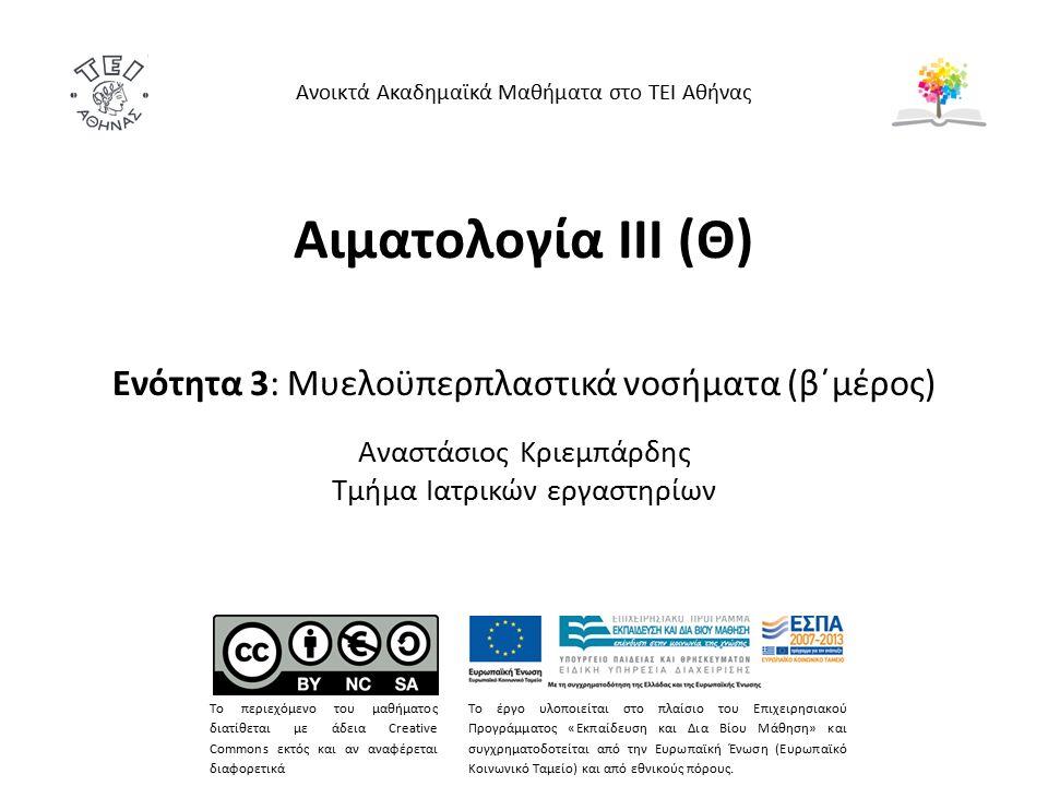 Αιματολογία ΙΙΙ (Θ) Ενότητα 3: Μυελοϋπερπλαστικά νοσήματα (β΄μέρος) Αναστάσιος Κριεμπάρδης Τμήμα Ιατρικών εργαστηρίων Ανοικτά Ακαδημαϊκά Μαθήματα στο ΤΕΙ Αθήνας Το περιεχόμενο του μαθήματος διατίθεται με άδεια Creative Commons εκτός και αν αναφέρεται διαφορετικά Το έργο υλοποιείται στο πλαίσιο του Επιχειρησιακού Προγράμματος «Εκπαίδευση και Δια Βίου Μάθηση» και συγχρηματοδοτείται από την Ευρωπαϊκή Ένωση (Ευρωπαϊκό Κοινωνικό Ταμείο) και από εθνικούς πόρους.