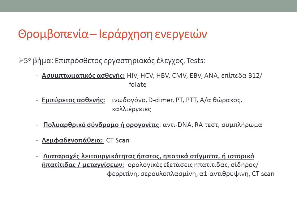 Θρομβοπενία – Ιεράρχηση ενεργειών  5 ο βήμα: Επιπρόσθετος εργαστηριακός έλεγχος, Tests: -Ασυμπτωματικός ασθενής: ΗΙV, HCV, HBV, CMV, EBV, ANA, επίπεδα B12/ folate -Εμπύρετος ασθενής: ινωδογόνο, D-dimer, PT, PTT, Α/α θώρακος, καλλιέργειες - Πολυαρθρικό σύνδρομο ή ορογονίτις: αντι-DNA, RA τεστ, συμπλήρωμα -Λεμφαδενοπάθεια: CT Scan - Διαταραχές λειτουργικότητας ήπατος, ηπατικά στίγματα, ή ιστορικό ήπατίτιδας / μεταγγίσεων: ορολογικές εξετάσεις ηπατίτιδας, σίδηρος/ φερριτίνη, σερουλοπλασμίνη, α1-αντιθρυψίνη, CT scan