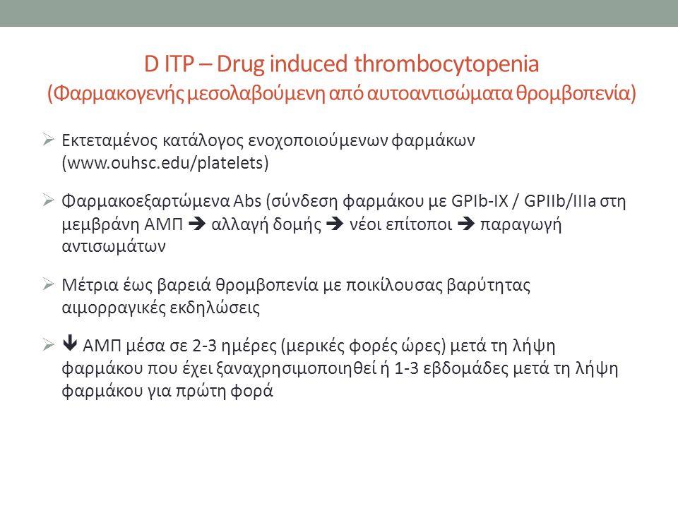 D ITP – Drug induced thrombocytopenia (Φαρμακογενής μεσολαβούμενη από αυτοαντισώματα θρομβοπενία)  Εκτεταμένος κατάλογος ενοχοποιούμενων φαρμάκων (www.ouhsc.edu/platelets)  Φαρμακοεξαρτώμενα Abs (σύνδεση φαρμάκου με GPIb-IX / GPIIb/IIIa στη μεμβράνη ΑΜΠ  αλλαγή δομής  νέοι επίτοποι  παραγωγή αντισωμάτων  Μέτρια έως βαρειά θρομβοπενία με ποικίλουσας βαρύτητας αιμορραγικές εκδηλώσεις  ΑΜΠ μέσα σε 2-3 ημέρες (μερικές φορές ώρες) μετά τη λήψη φαρμάκου που έχει ξαναχρησιμοποιηθεί ή 1-3 εβδομάδες μετά τη λήψη φαρμάκου για πρώτη φορά