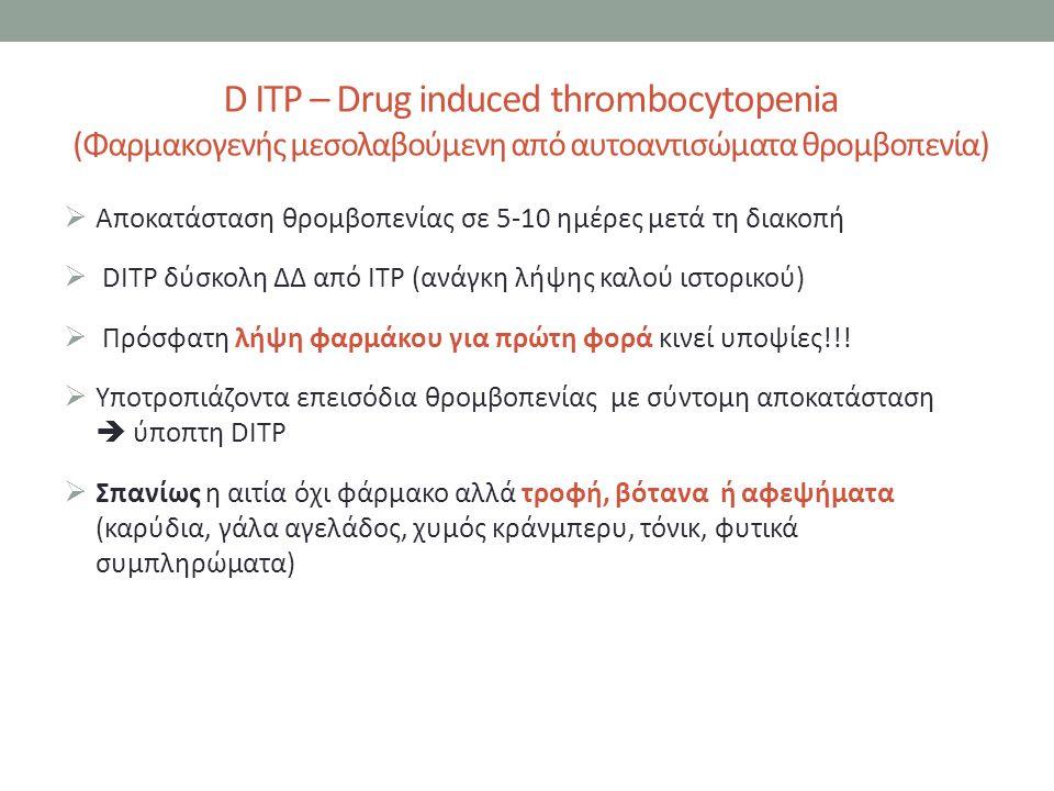  Αποκατάσταση θρομβοπενίας σε 5-10 ημέρες μετά τη διακοπή  DITP δύσκολη ΔΔ από ΙΤΡ (ανάγκη λήψης καλού ιστορικού)  Πρόσφατη λήψη φαρμάκου για πρώτη φορά κινεί υποψίες!!.