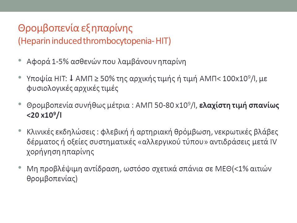 Θρομβοπενία εξ ηπαρίνης (Heparin induced thrombocytopenia- HIT) Αφορά 1-5% ασθενών που λαμβάνουν ηπαρίνη Υποψία HIT:  ΑΜΠ ≥ 50% της αρχικής τιμής ή τιμή ΑΜΠ< 100x10 9 /l, με φυσιολογικές αρχικές τιμές Θρομβοπενία συνήθως μέτρια : ΑΜΠ 50-80 x10 9 /l, ελαχίστη τιμή σπανίως <20 x10 9 /l Κλινικές εκδηλώσεις : φλεβική ή αρτηριακή θρόμβωση, νεκρωτικές βλάβες δέρματος ή οξείες συστηματικές «αλλεργικού τύπου» αντιδράσεις μετά IV χορήγηση ηπαρίνης Μη προβλέψιμη αντίδραση, ωστόσο σχετικά σπάνια σε ΜΕΘ(<1% αιτιών θρομβοπενίας)