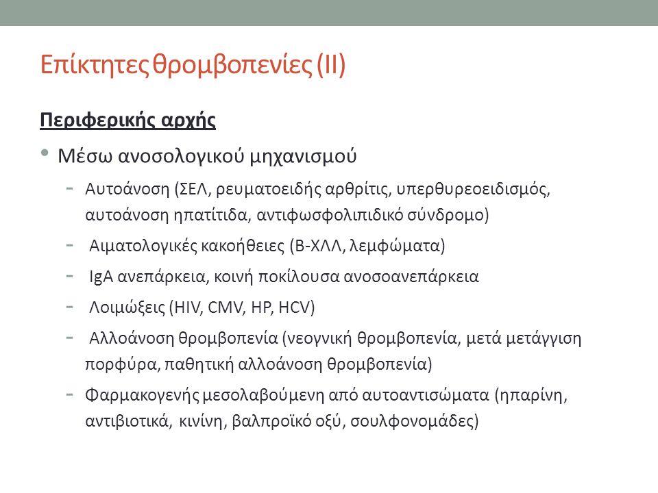 Επίκτητες θρομβοπενίες (ΙΙ) Περιφερικής αρχής Μέσω ανοσολογικού μηχανισμού - Αυτοάνοση (ΣΕΛ, ρευματοειδής αρθρίτις, υπερθυρεοειδισμός, αυτοάνοση ηπατίτιδα, αντιφωσφολιπιδικό σύνδρομο) - Αιματολογικές κακοήθειες (Β-ΧΛΛ, λεμφώματα) - IgA ανεπάρκεια, κοινή ποκίλουσα ανοσοανεπάρκεια - Λοιμώξεις (HIV, CMV, HP, HCV) - Αλλοάνοση θρομβοπενία (νεογνική θρομβοπενία, μετά μετάγγιση πορφύρα, παθητική αλλοάνοση θρομβοπενία) - Φαρμακογενής μεσολαβούμενη από αυτοαντισώματα (ηπαρίνη, αντιβιοτικά, κινίνη, βαλπροϊκό οξύ, σουλφονομάδες)