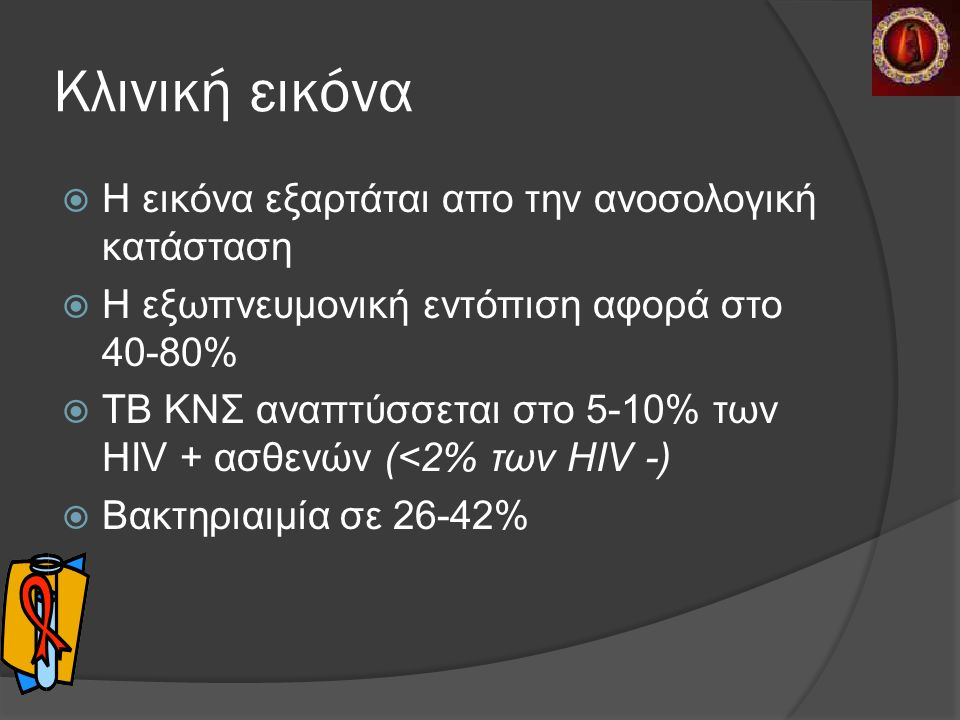 Kλινική εικόνα  Η εικόνα εξαρτάται απο την ανοσολογική κατάσταση  Η εξωπνευμονική εντόπιση αφορά στο 40-80%  ΤΒ ΚΝΣ αναπτύσσεται στο 5-10% των HIV + ασθενών (<2% των HIV -)  Βακτηριαιμία σε 26-42%