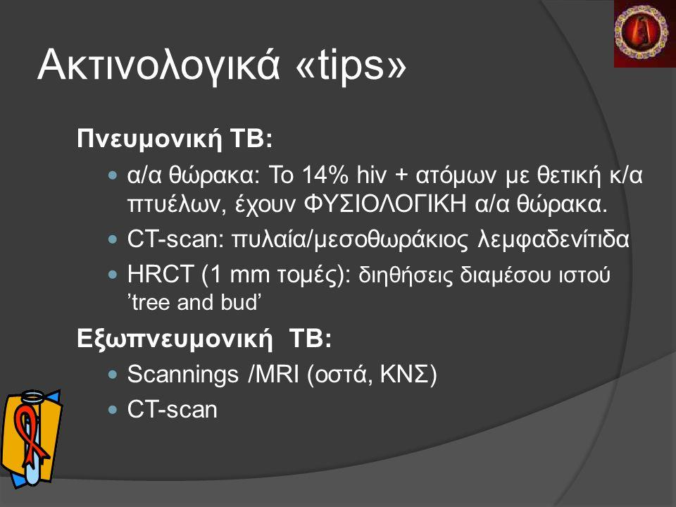 Ακτινολογικά «tips» Πνευμονική TB: α/α θώρακα: To 14% hiv + ατόμων με θετική κ/α πτυέλων, έχουν ΦΥΣΙΟΛΟΓΙΚΗ α/α θώρακα.