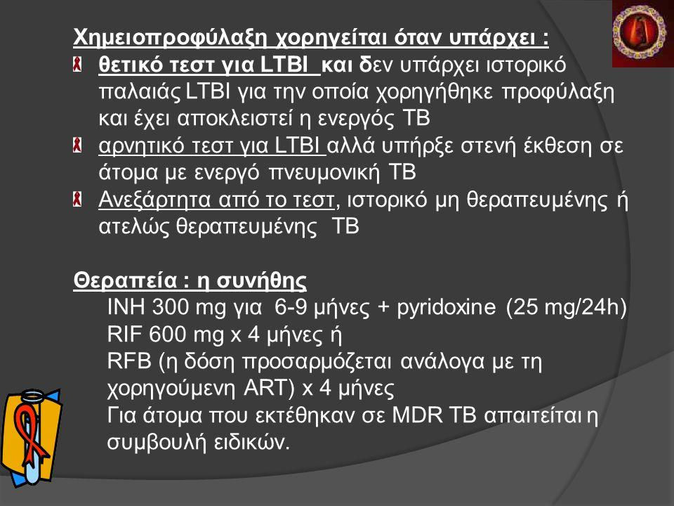 Χημειοπροφύλαξη χορηγείται όταν υπάρχει : θετικό τεστ για LTBI και δεν υπάρχει ιστορικό παλαιάς LTBI για την οποία χορηγήθηκε προφύλαξη και έχει αποκλειστεί η ενεργός ΤΒ αρνητικό τεστ για LTBI αλλά υπήρξε στενή έκθεση σε άτομα με ενεργό πνευμονική ΤΒ Ανεξάρτητα από το τεστ, ιστορικό μη θεραπευμένης ή ατελώς θεραπευμένης ΤΒ Θεραπεία : η συνήθης IΝΗ 300 mg για 6-9 μήνες + pyridoxine (25 mg/24h) RIF 600 mg x 4 μήνες ή RFB (η δόση προσαρμόζεται ανάλογα με τη χορηγούμενη ART) x 4 μήνες Για άτομα που εκτέθηκαν σε MDR TB απαιτείται η συμβουλή ειδικών.