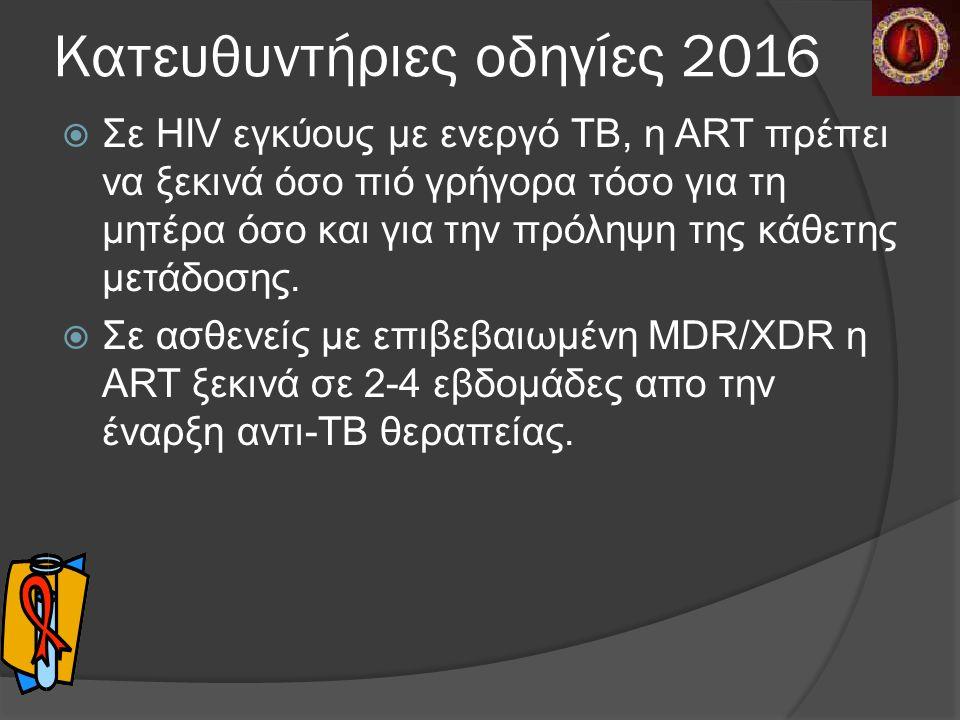 Κατευθυντήριες οδηγίες 2016  Σε HIV εγκύους με ενεργό ΤΒ, η ART πρέπει να ξεκινά όσο πιό γρήγορα τόσο για τη μητέρα όσο και για την πρόληψη της κάθετης μετάδοσης.