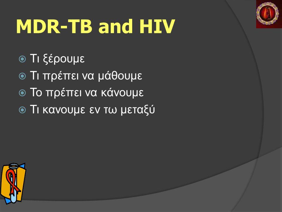MDR-TB and HIV  Tι ξέρουμε  Τι πρέπει να μάθουμε  Το πρέπει να κάνουμε  Τι κανουμε εν τω μεταξύ
