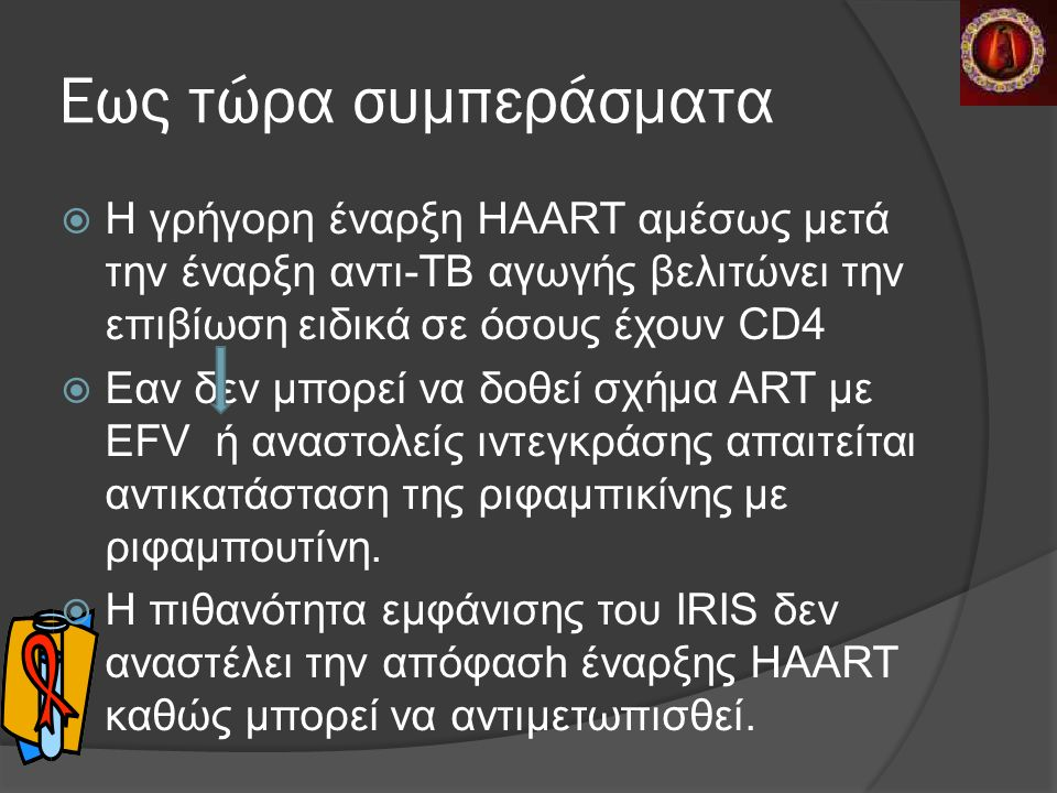 Εως τώρα συμπεράσματα  Η γρήγορη έναρξη HAART αμέσως μετά την έναρξη αντι-ΤΒ αγωγής βελιτώνει την επιβίωση ειδικά σε όσους έχουν CD4  Eαν δεν μπορεί να δοθεί σχήμα ART με ΕFV ή αναστολείς ιντεγκράσης απαιτείται αντικατάσταση της ριφαμπικίνης με ριφαμπουτίνη.