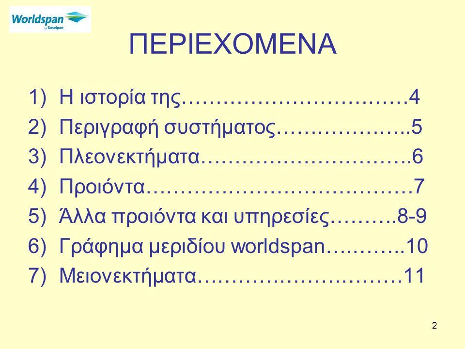 2 ΠΕΡΙΕΧΟΜΕΝΑ 1)Η ιστορία της……………………………4 2)Περιγραφή συστήματος………………..5 3)Πλεονεκτήματα………………………….6 4)Προιόντα…………………………………7 5)Άλλα προιόντα και υπηρεσίες……….8-9 6)Γράφημα μεριδίου worldspan….……..10 7)Μειονεκτήματα…………………………11