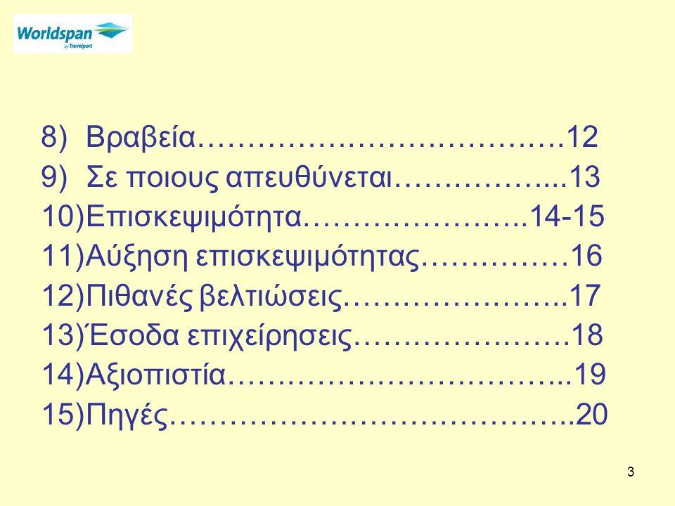 3 8)Βραβεία……………………………….12 9)Σε ποιους απευθύνεται……………...13 10)Επισκεψιμότητα…………………..14-15 11)Αύξηση επισκεψιμότητας……………16 12)Πιθανές βελτιώσεις…………………..17 13)Έσοδα επιχείρησεις………………….18 14)Αξιοπιστία……………………………..19 15)Πηγές…………………………………..20