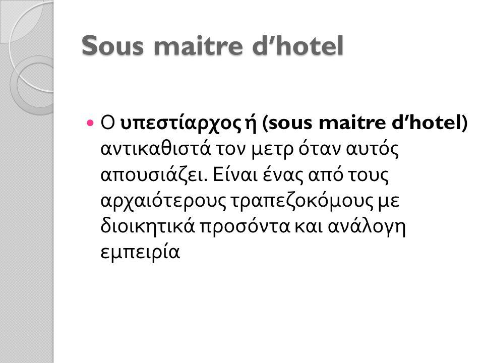 Sous maitre d'hotel Ο υπεστίαρχος ή (sous maitre d'hotel) αντικαθιστά τον μετρ όταν αυτός απουσιάζει. Είναι ένας από τους αρχαιότερους τραπεζοκόμους μ