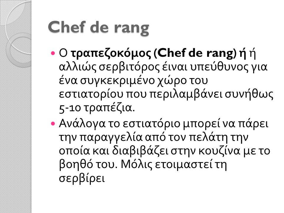 Chef de rang Ο τραπεζοκόμος (Chef de rang) ή ή αλλιώς σερβιτόρος έιναι υπεύθυνος για ένα συγκεκριμένο χώρο του εστιατορίου που περιλαμβάνει συνήθως 5-