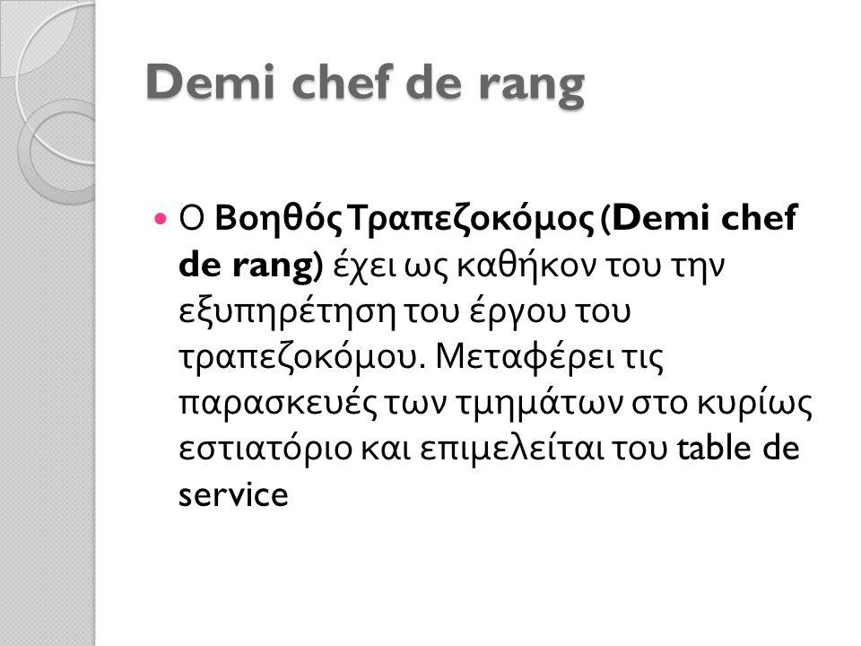 Demi chef de rang Ο Βοηθός Τραπεζοκόμος (Demi chef de rang) έχει ως καθήκον του την εξυπηρέτηση του έργου του τραπεζοκόμου. Μεταφέρει τις παρασκευές τ