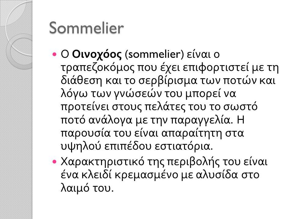 Sommelier Ο Οινοχόος (sommelier) είναι ο τραπεζοκόμος που έχει επιφορτιστεί με τη διάθεση και το σερβίρισμα των ποτών και λόγω των γνώσεών του μπορεί