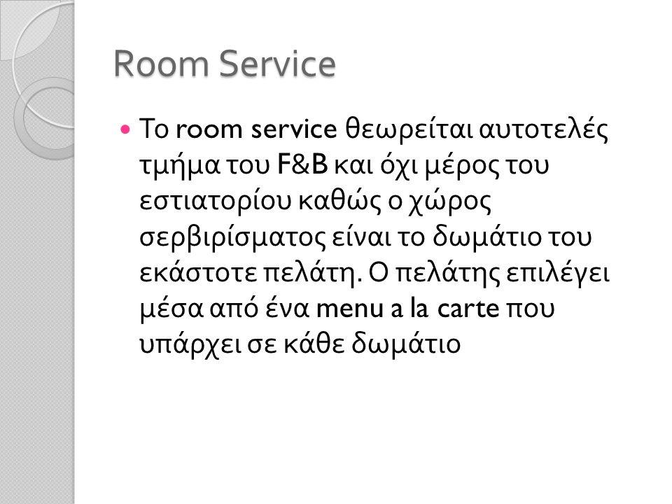 Room Service Το room service θεωρείται αυτοτελές τμήμα του F&B και όχι μέρος του εστιατορίου καθώς ο χώρος σερβιρίσματος είναι το δωμάτιο του εκάστοτε