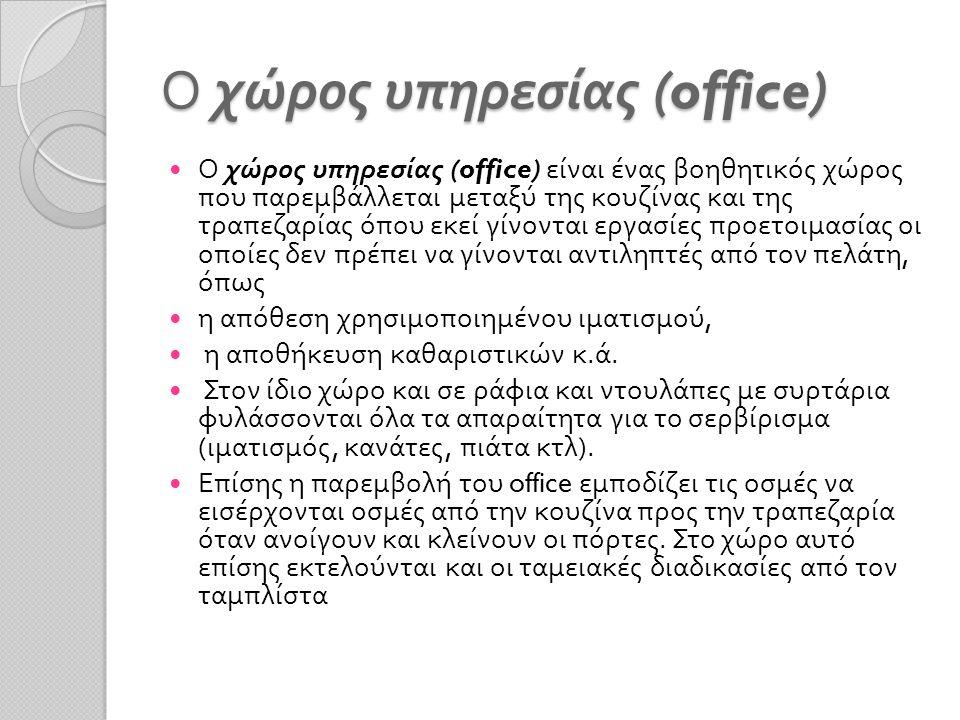 Ο χώρος υπηρεσίας (office) Ο χώρος υπηρεσίας (office) είναι ένας βοηθητικός χώρος που παρεμβάλλεται μεταξύ της κουζίνας και της τραπεζαρίας όπου εκεί
