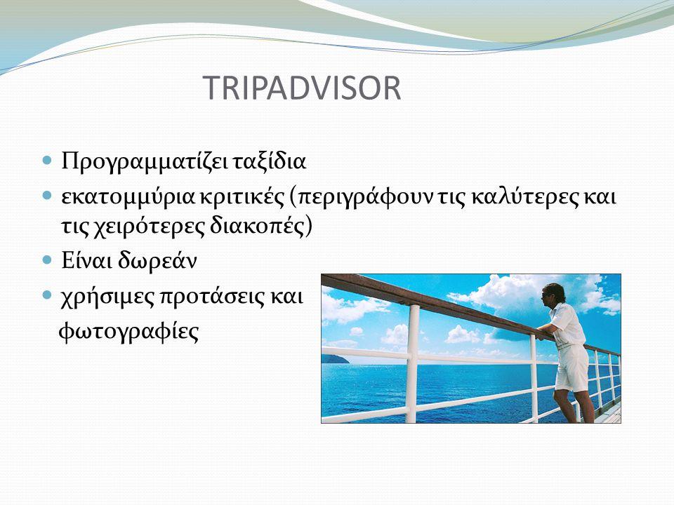 TRIPADVISOR Προγραμματίζει ταξίδια εκατομμύρια κριτικές (περιγράφουν τις καλύτερες και τις χειρότερες διακοπές) Είναι δωρεάν χρήσιμες προτάσεις και φωτογραφίες