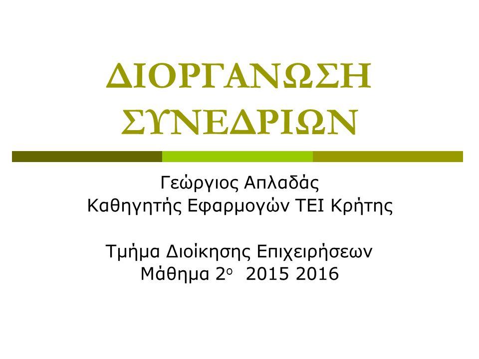 ΔΙΟΡΓΑΝΩΣΗ ΣΥΝΕΔΡΙΩΝ Γεώργιος Απλαδάς Καθηγητής Εφαρμογών ΤΕΙ Κρήτης Τμήμα Διοίκησης Επιχειρήσεων Μάθημα 2 ο 2015 2016