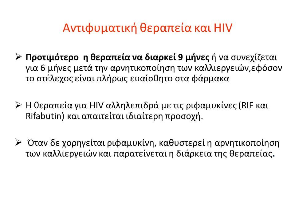 Αντιφυματική θεραπεία και HIV  Προτιμότερο η θεραπεία να διαρκεί 9 μήνες ή να συνεχίζεται για 6 μήνες μετά την αρνητικοποίηση των καλλιεργειών,εφόσον το στέλεχος είναι πλήρως ευαίσθητο στα φάρμακα  Η θεραπεία για HIV αλληλεπιδρά με τις ριφαμυκίνες (RIF και Rifabutin) και απαιτείται ιδιαίτερη προσοχή.