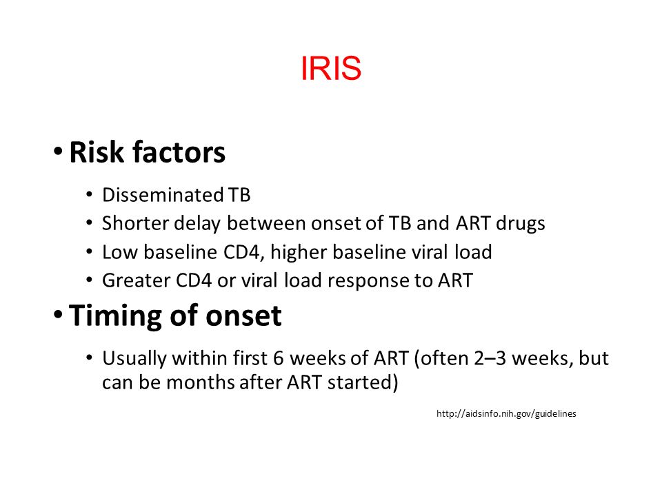 IRIS Risk factors Disseminated TB Shorter delay between onset of TB and ART drugs Low baseline CD4, higher baseline viral load Greater CD4 or viral load response to ART Timing of onset Usually within first 6 weeks of ART (often 2–3 weeks, but can be months after ART started) http://aidsinfo.nih.gov/guidelines