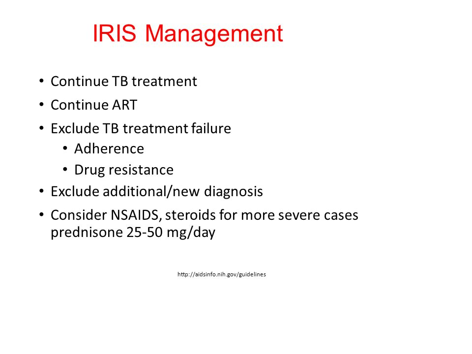 IRIS Management Continue TB treatment Continue ART Exclude TB treatment failure Adherence Drug resistance Exclude additional/new diagnosis Consider NSAIDS, steroids for more severe cases prednisone 25-50 mg/day http://aidsinfo.nih.gov/guidelines