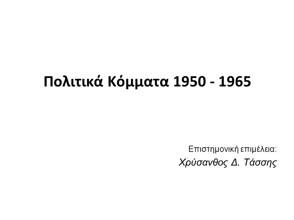 Πολιτικά Κόμματα 1950 - 1965 Επιστημονική επιμέλεια: Χρύσανθος Δ. Τάσσης