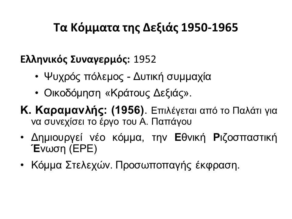 Τα Κόμματα της Δεξιάς 1950-1965 Ελληνικός Συναγερμός: 1952 Ψυχρός πόλεμος - Δυτική συμμαχία Οικοδόμηση «Κράτους Δεξιάς». Κ. Καραμανλής: (1956). Επιλέγ